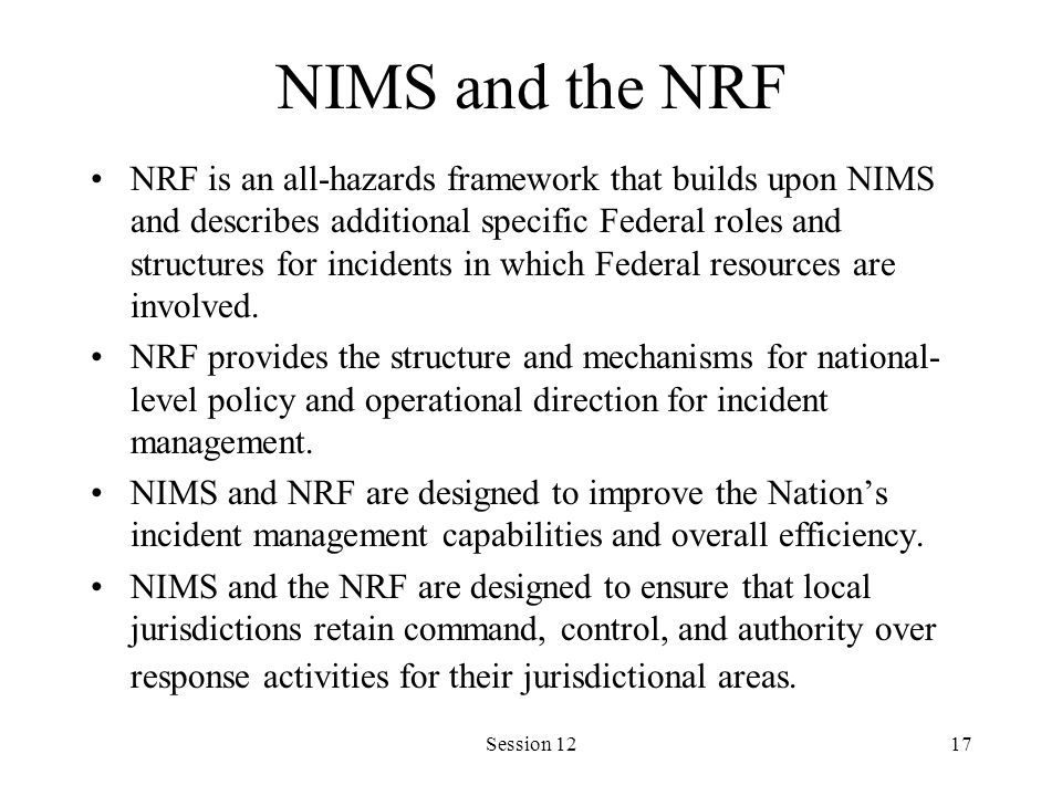 Session 1217 NIMS and the NRF NRF is an all-hazards framework that builds upon NIMS and describes additional specific Federal roles and structures for incidents in which Federal resources are involved.