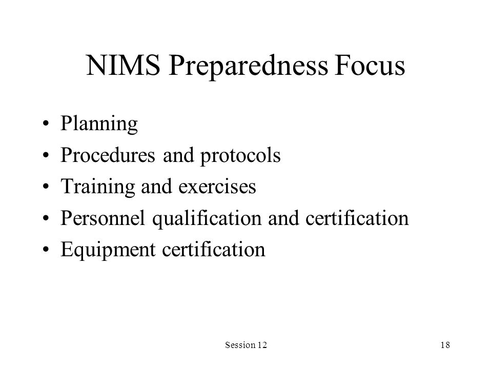 Session 1218 NIMS Preparedness Focus Planning Procedures and protocols Training and exercises Personnel qualification and certification Equipment certification