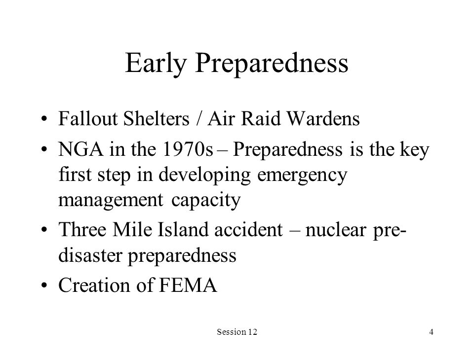 Session 124 Early Preparedness Fallout Shelters / Air Raid Wardens NGA in the 1970s – Preparedness is the key first step in developing emergency management capacity Three Mile Island accident – nuclear pre- disaster preparedness Creation of FEMA