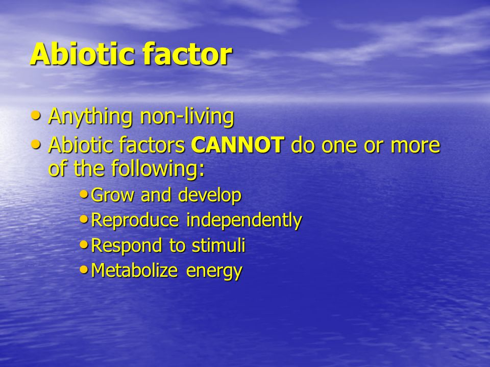 Abiotic factor Anything non-living Anything non-living Abiotic factors CANNOT do one or more of the following: Abiotic factors CANNOT do one or more of the following: Grow and develop Grow and develop Reproduce independently Reproduce independently Respond to stimuli Respond to stimuli Metabolize energy Metabolize energy