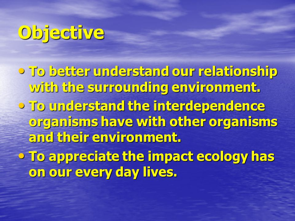 Objective To better understand our relationship with the surrounding environment.