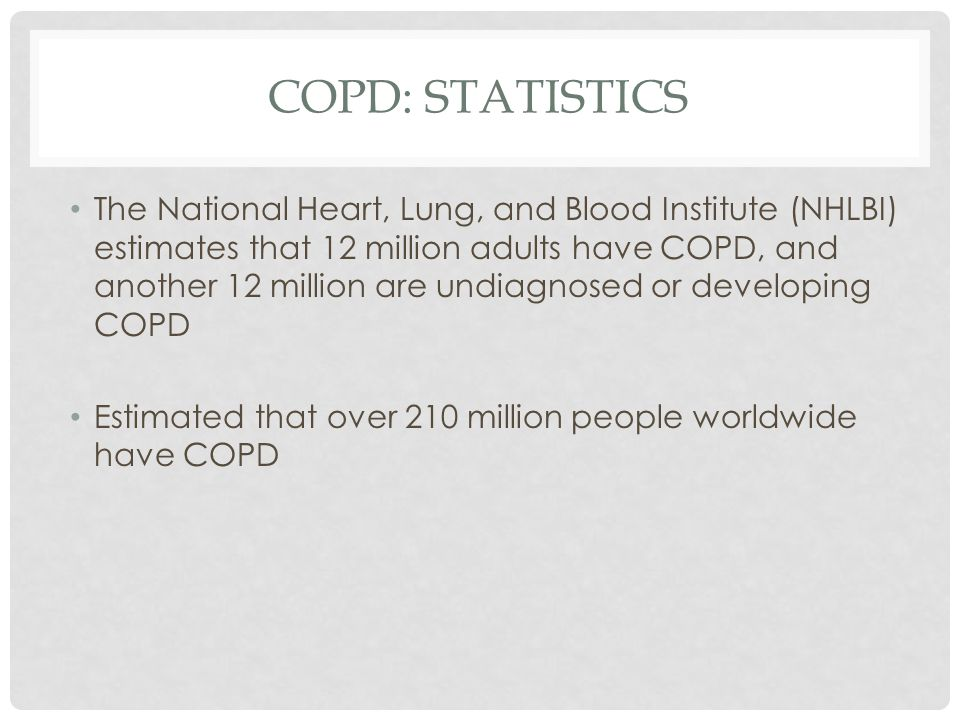 COPD: STATISTICS The National Heart, Lung, and Blood Institute (NHLBI) estimates that 12 million adults have COPD, and another 12 million are undiagnosed or developing COPD Estimated that over 210 million people worldwide have COPD