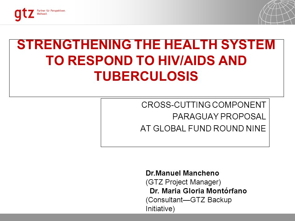 02.08.2015 Seite 2 STRENGTHENING THE HEALTH SYSTEM TO RESPOND TO HIV/AIDS AND TUBERCULOSIS CROSS-CUTTING COMPONENT PARAGUAY PROPOSAL AT GLOBAL FUND ROUND NINE Dr.Manuel Mancheno (GTZ Project Manager) Dr.