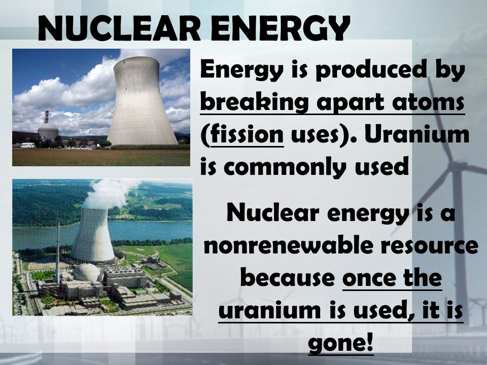 NUCLEAR ENERGY Energy is produced by breaking apart atoms (fission uses).