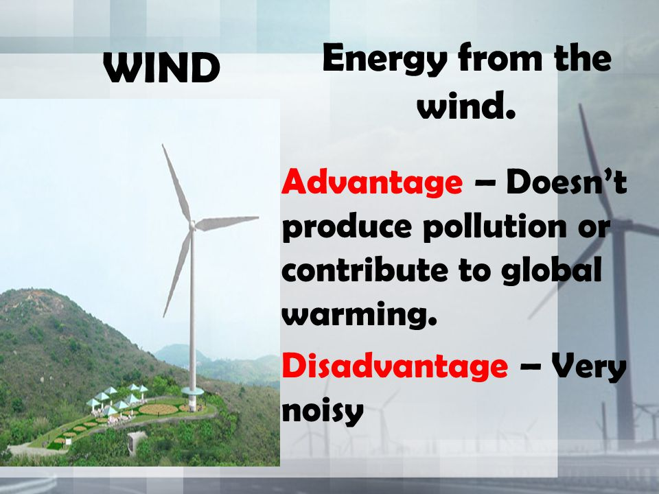 WIND Energy from the wind. Advantage – Doesn't produce pollution or contribute to global warming.