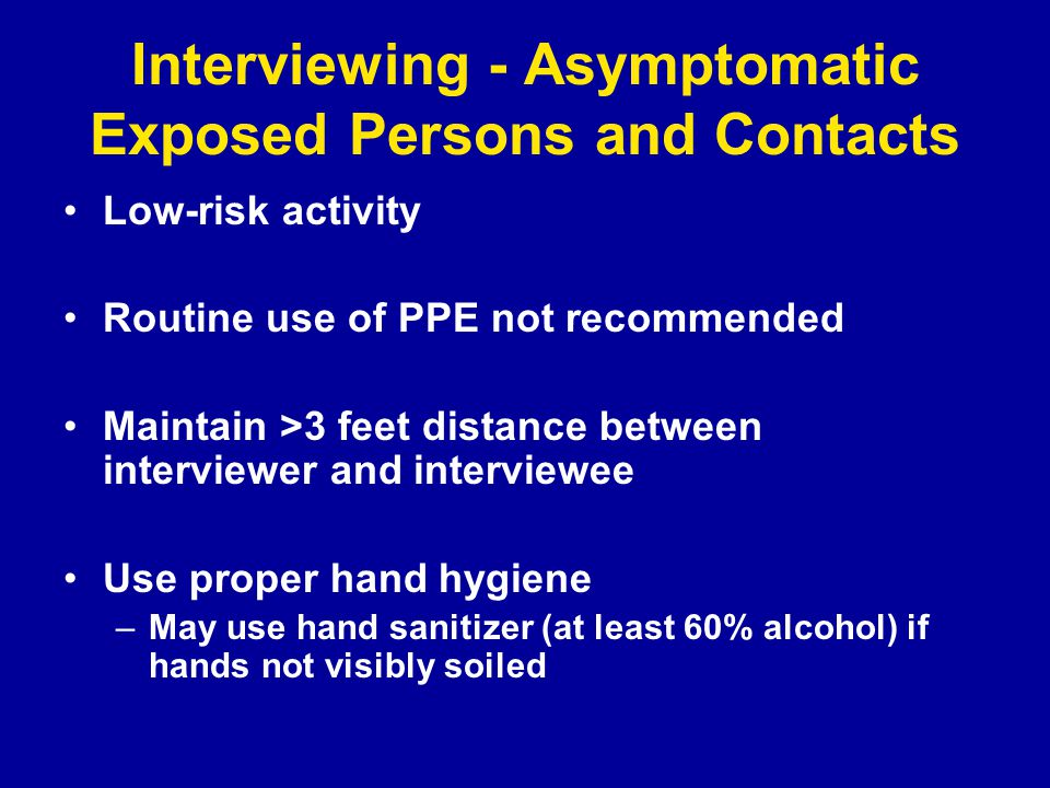 Interviewing - Asymptomatic Exposed Persons and Contacts Low-risk activity Routine use of PPE not recommended Maintain >3 feet distance between interviewer and interviewee Use proper hand hygiene –May use hand sanitizer (at least 60% alcohol) if hands not visibly soiled