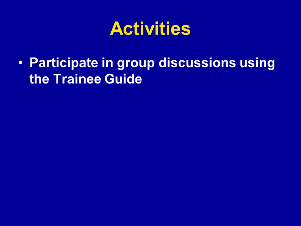 Activities Participate in group discussions using the Trainee Guide