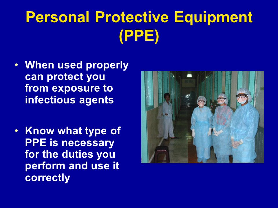 Personal Protective Equipment (PPE) When used properly can protect you from exposure to infectious agents Know what type of PPE is necessary for the duties you perform and use it correctly