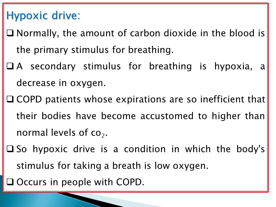 Hypoxic drive:  Normally, the amount of carbon dioxide in the blood is the primary stimulus for breathing.