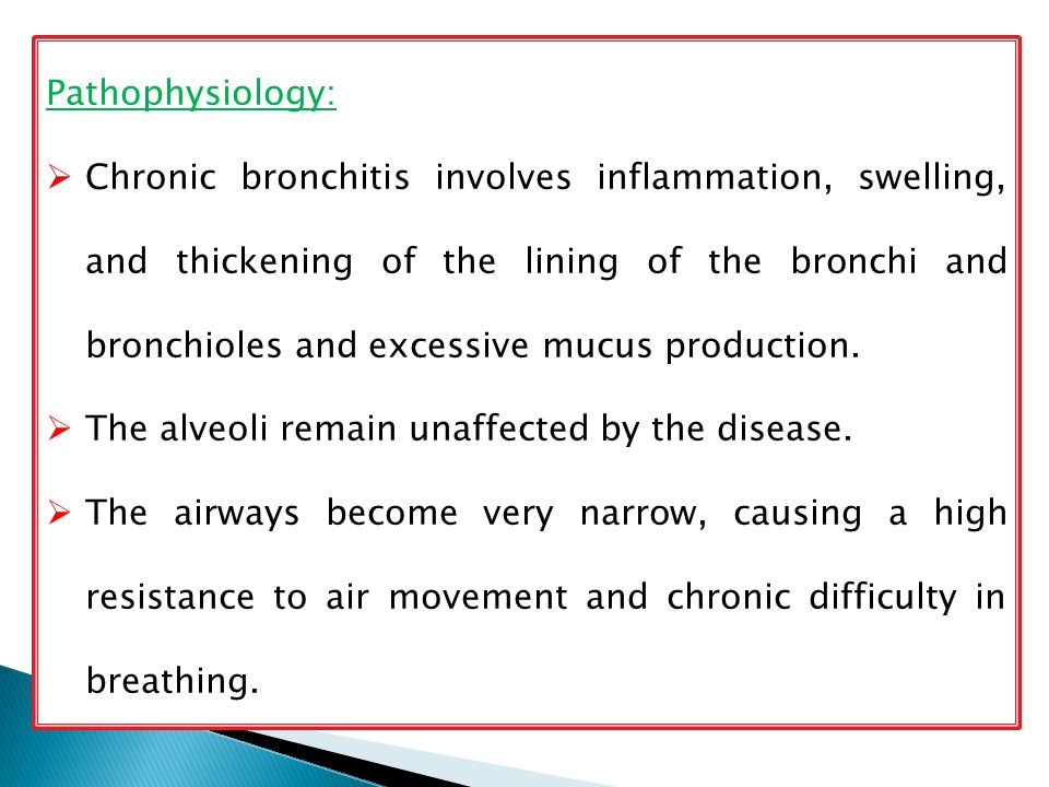 Pathophysiology:  Chronic bronchitis involves inflammation, swelling, and thickening of the lining of the bronchi and bronchioles and excessive mucus production.
