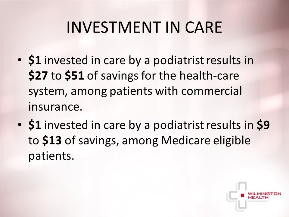 INVESTMENT IN CARE $1 invested in care by a podiatrist results in $27 to $51 of savings for the health-care system, among patients with commercial insurance.