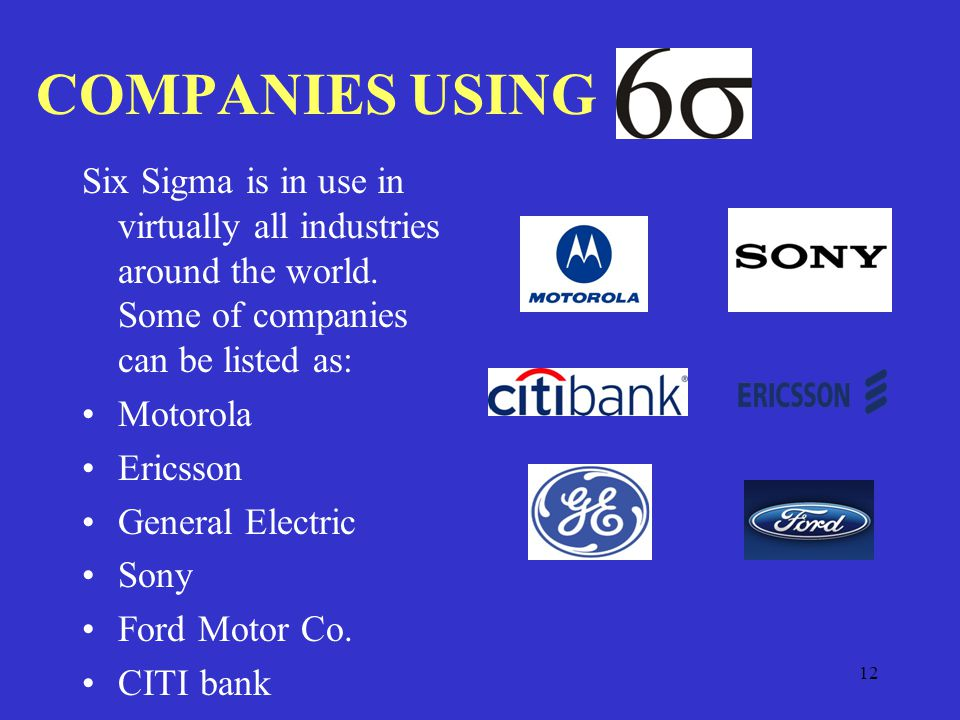 12 COMPANIES USING Six Sigma is in use in virtually all industries around the world.