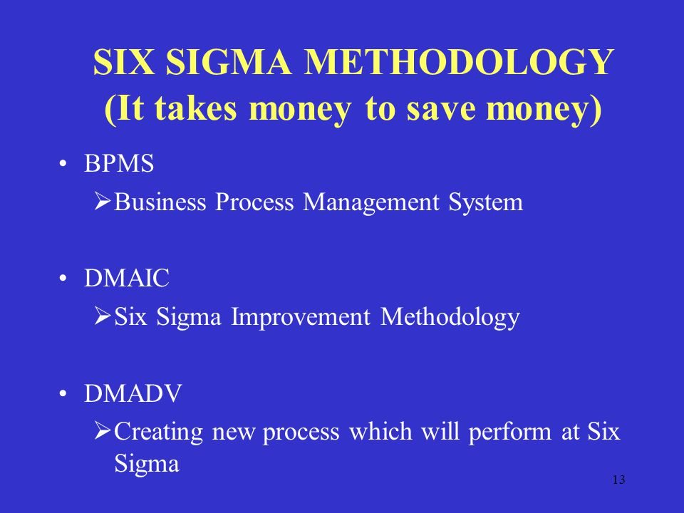 13 SIX SIGMA METHODOLOGY (It takes money to save money) BPMS  Business Process Management System DMAIC  Six Sigma Improvement Methodology DMADV  Creating new process which will perform at Six Sigma