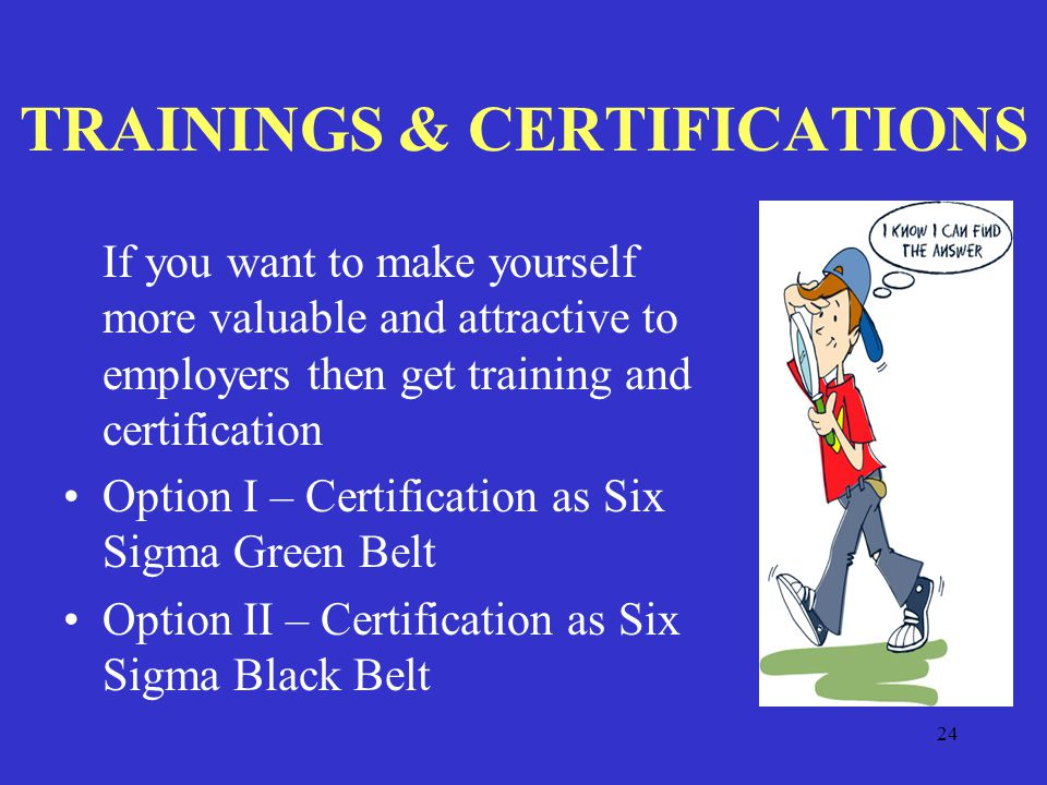24 TRAININGS & CERTIFICATIONS If you want to make yourself more valuable and attractive to employers then get training and certification Option I – Certification as Six Sigma Green Belt Option II – Certification as Six Sigma Black Belt