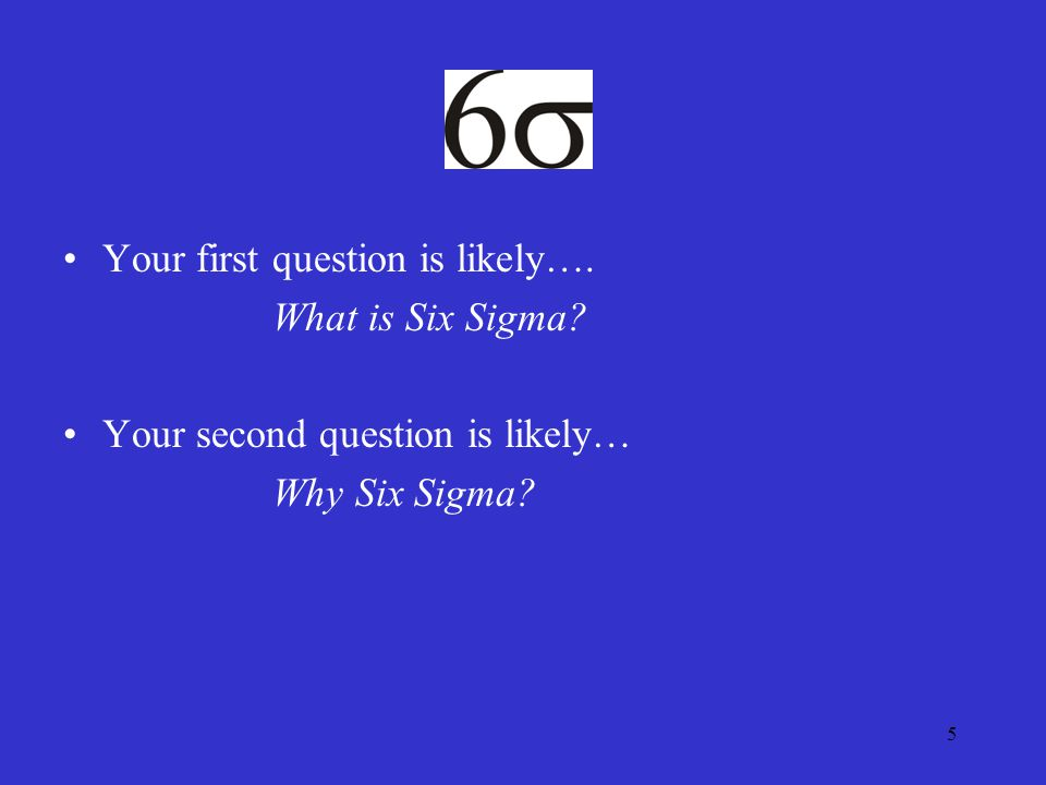 5 Your first question is likely…. What is Six Sigma Your second question is likely… Why Six Sigma