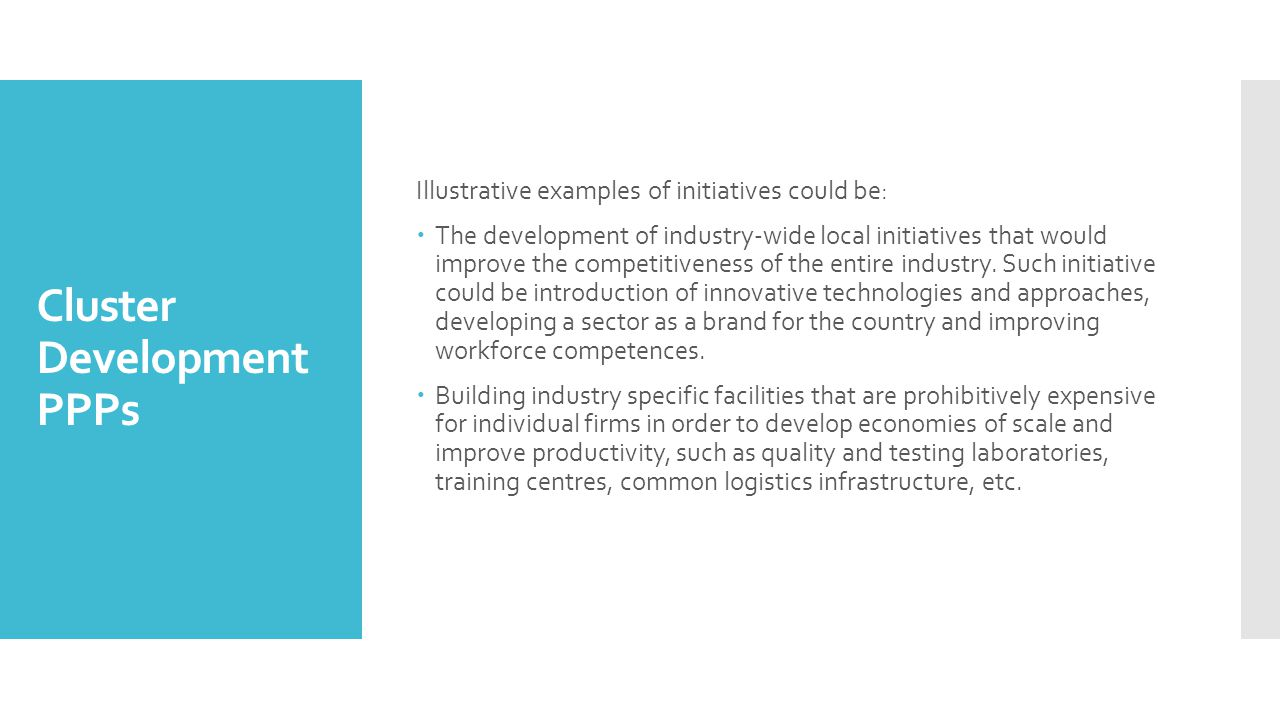 Cluster Development PPPs Illustrative examples of initiatives could be:  The development of industry-wide local initiatives that would improve the competitiveness of the entire industry.