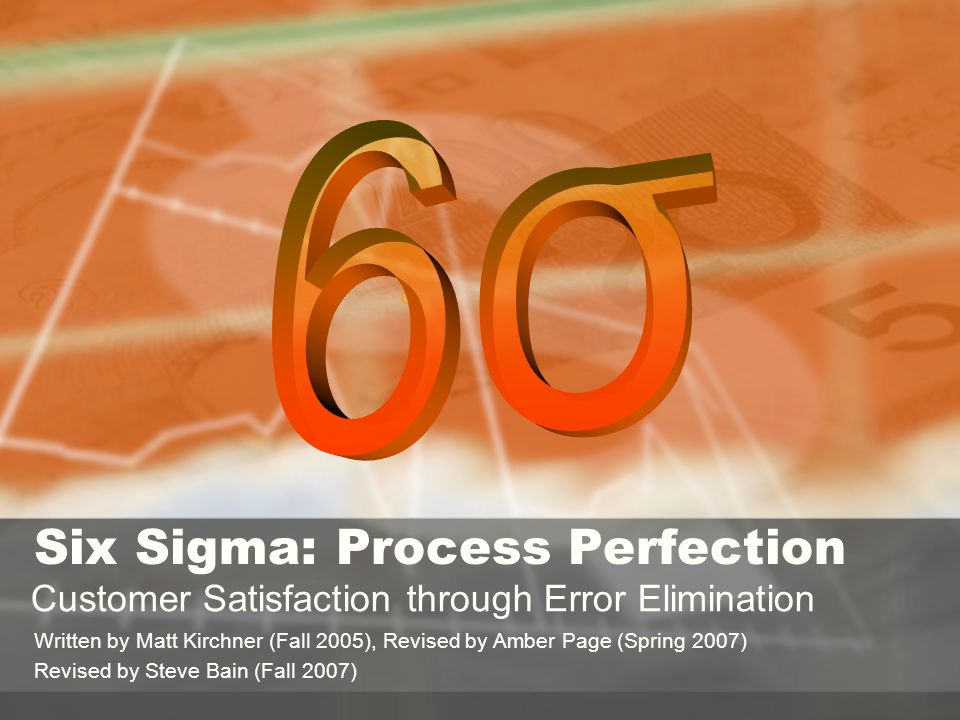 σ Six Sigma: Process Perfection Customer Satisfaction through Error Elimination Written by Matt Kirchner (Fall 2005), Revised by Amber Page (Spring 2007) Revised by Steve Bain (Fall 2007)