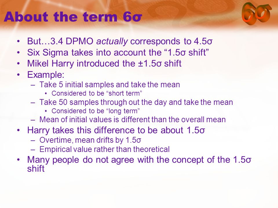About the term 6σ But…3.4 DPMO actually corresponds to 4.5σ Six Sigma takes into account the 1.5σ shift Mikel Harry introduced the ±1.5σ shift Example: –Take 5 initial samples and take the mean Considered to be short term –Take 50 samples through out the day and take the mean Considered to be long term –Mean of initial values is different than the overall mean Harry takes this difference to be about 1.5σ –Overtime, mean drifts by 1.5σ –Empirical value rather than theoretical Many people do not agree with the concept of the 1.5σ shift