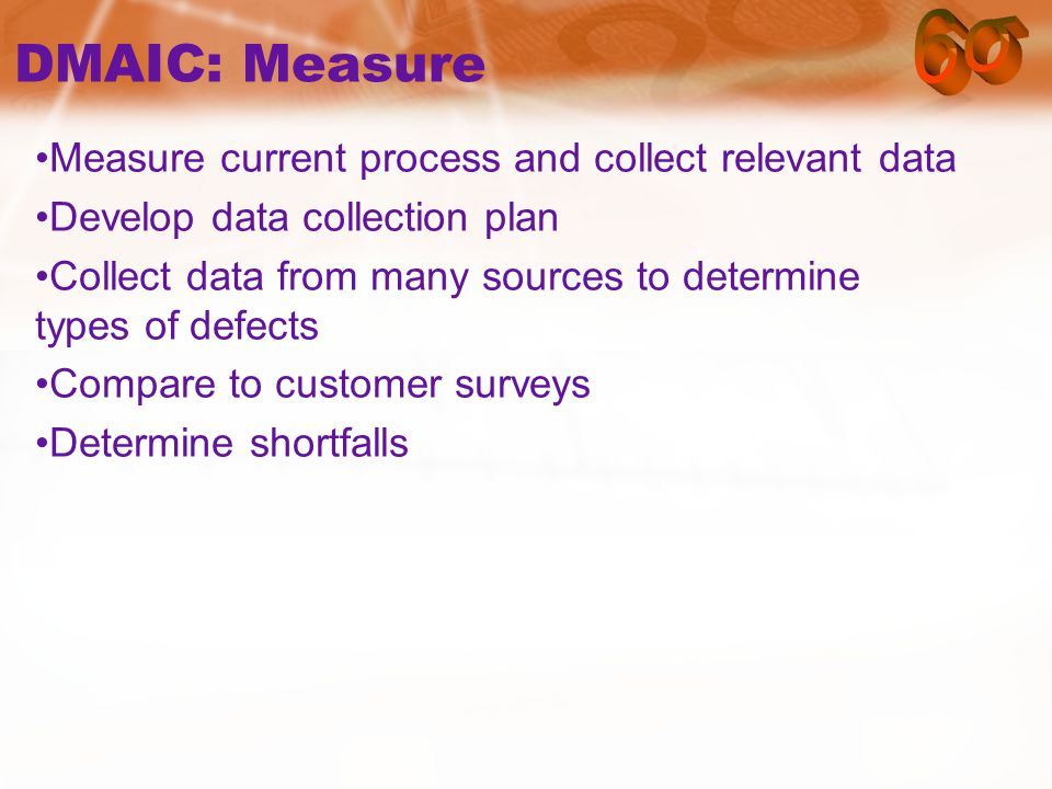 DMAIC: Measure Measure current process and collect relevant data Develop data collection plan Collect data from many sources to determine types of defects Compare to customer surveys Determine shortfalls