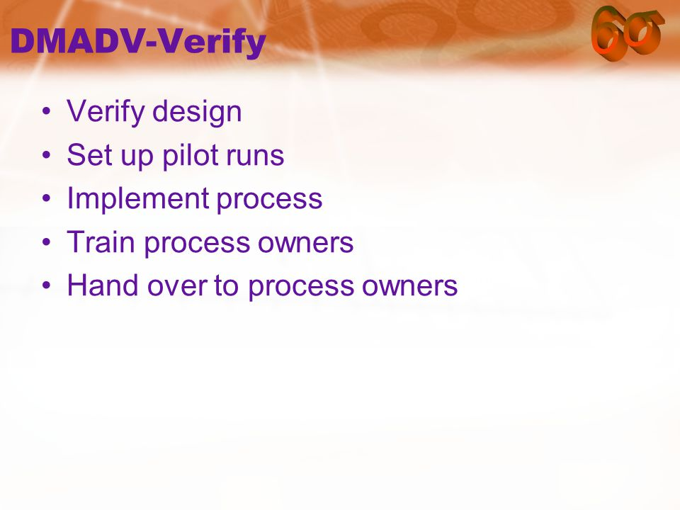 DMADV-Verify Verify design Set up pilot runs Implement process Train process owners Hand over to process owners