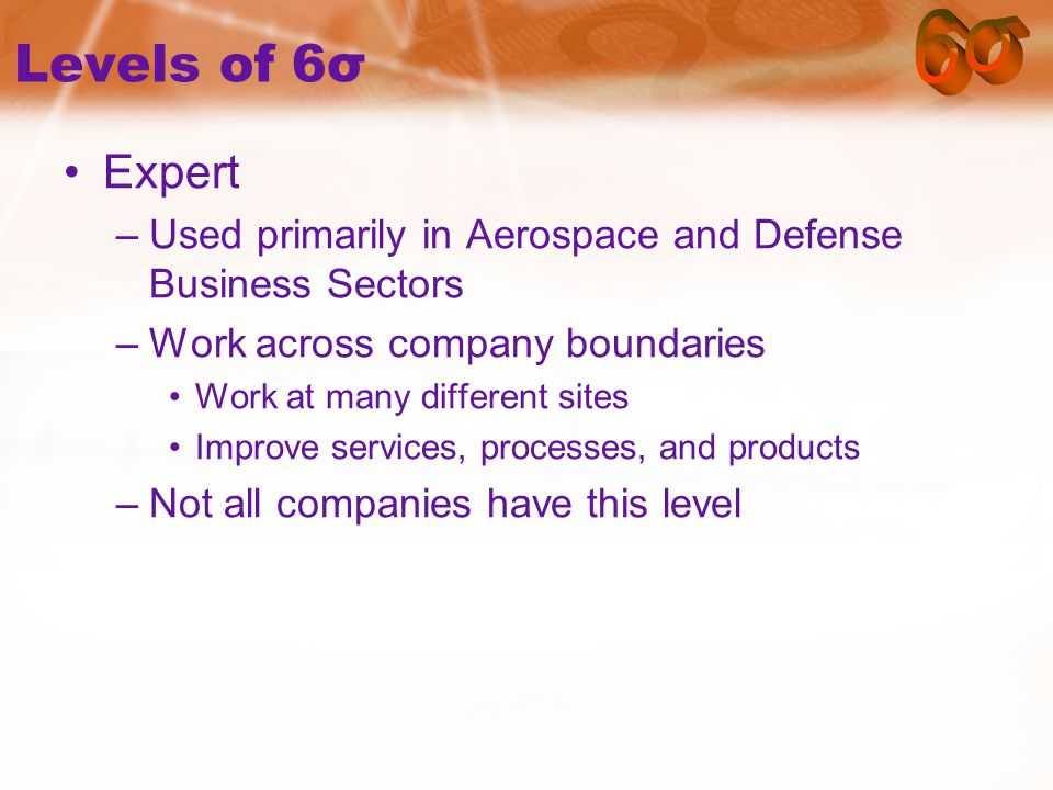 Levels of 6σ Expert –Used primarily in Aerospace and Defense Business Sectors –Work across company boundaries Work at many different sites Improve services, processes, and products –Not all companies have this level