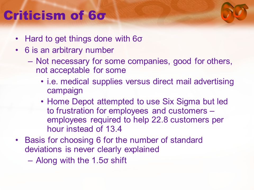 Criticism of 6σ Hard to get things done with 6σ 6 is an arbitrary number –Not necessary for some companies, good for others, not acceptable for some i.e.
