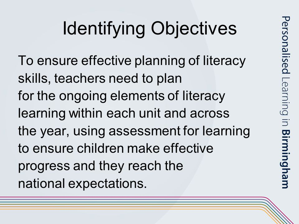 Identifying Objectives To ensure effective planning of literacy skills, teachers need to plan for the ongoing elements of literacy learning within each unit and across the year, using assessment for learning to ensure children make effective progress and they reach the national expectations.