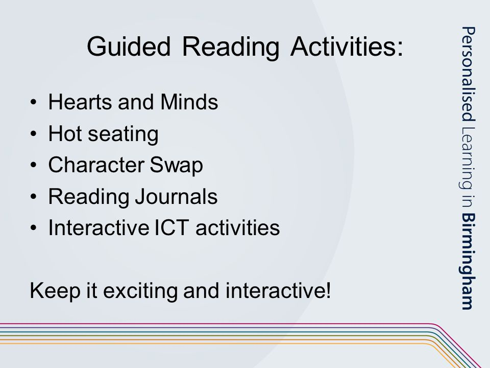 Guided Reading Activities: Hearts and Minds Hot seating Character Swap Reading Journals Interactive ICT activities Keep it exciting and interactive!