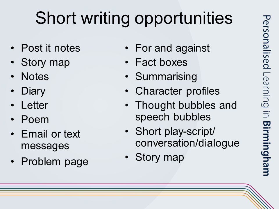 Short writing opportunities Post it notes Story map Notes Diary Letter Poem  or text messages Problem page For and against Fact boxes Summarising Character profiles Thought bubbles and speech bubbles Short play-script/ conversation/dialogue Story map
