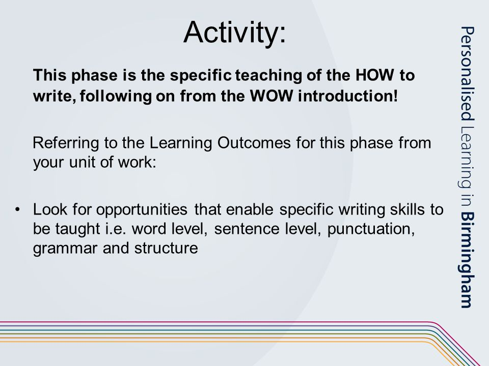 Activity: This phase is the specific teaching of the HOW to write, following on from the WOW introduction.