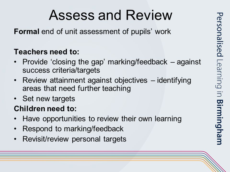 Assess and Review Formal end of unit assessment of pupils' work Teachers need to: Provide 'closing the gap' marking/feedback – against success criteria/targets Review attainment against objectives – identifying areas that need further teaching Set new targets Children need to: Have opportunities to review their own learning Respond to marking/feedback Revisit/review personal targets