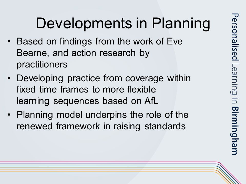 Developments in Planning Based on findings from the work of Eve Bearne, and action research by practitioners Developing practice from coverage within fixed time frames to more flexible learning sequences based on AfL Planning model underpins the role of the renewed framework in raising standards
