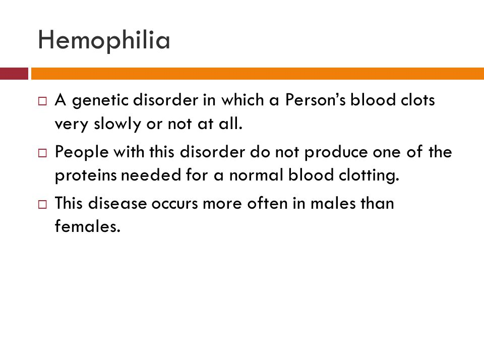 Hemophilia  A genetic disorder in which a Person's blood clots very slowly or not at all.