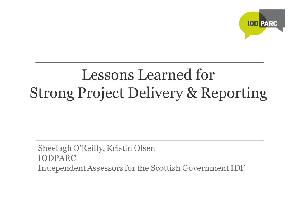 Lessons Learned for Strong Project Delivery & Reporting Sheelagh O'Reilly, Kristin Olsen IODPARC Independent Assessors for the Scottish Government IDF