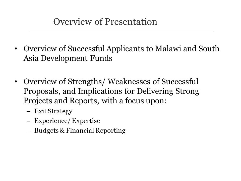 Overview of Successful Applicants to Malawi and South Asia Development Funds Overview of Strengths/ Weaknesses of Successful Proposals, and Implications for Delivering Strong Projects and Reports, with a focus upon: – Exit Strategy – Experience/ Expertise – Budgets & Financial Reporting Overview of Presentation