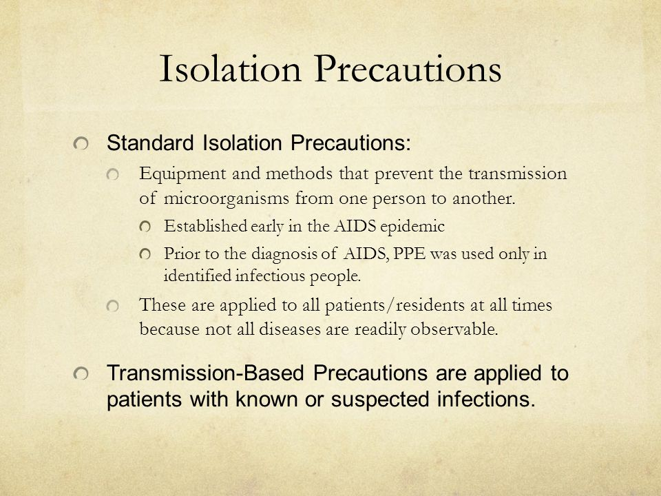 Isolation Precautions Standard Isolation Precautions: Equipment and methods that prevent the transmission of microorganisms from one person to another.