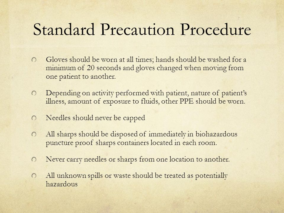 Standard Precaution Procedure Gloves should be worn at all times; hands should be washed for a minimum of 20 seconds and gloves changed when moving from one patient to another.