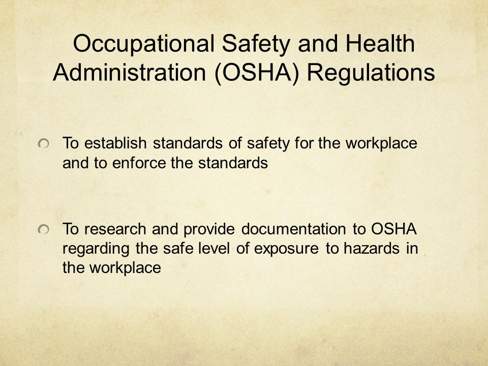 Occupational Safety and Health Administration (OSHA) Regulations To establish standards of safety for the workplace and to enforce the standards To research and provide documentation to OSHA regarding the safe level of exposure to hazards in the workplace
