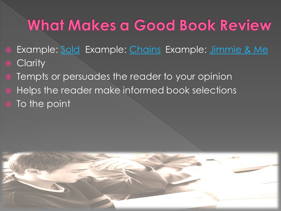  Example: Sold Example: Chains Example: Jimmie & MeSoldChainsJimmie & Me  Clarity  Tempts or persuades the reader to your opinion  Helps the reader make informed book selections  To the point