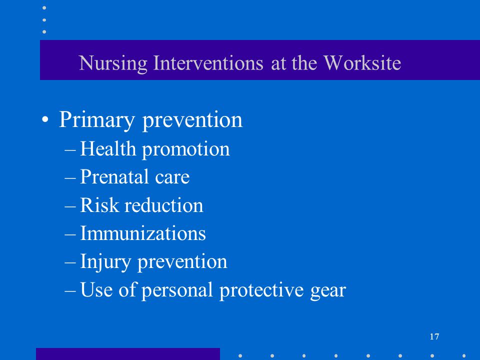 17 Nursing Interventions at the Worksite Primary prevention –Health promotion –Prenatal care –Risk reduction –Immunizations –Injury prevention –Use of personal protective gear