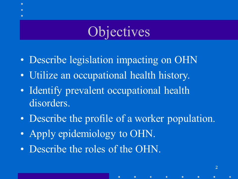 2 Objectives Describe legislation impacting on OHN Utilize an occupational health history.