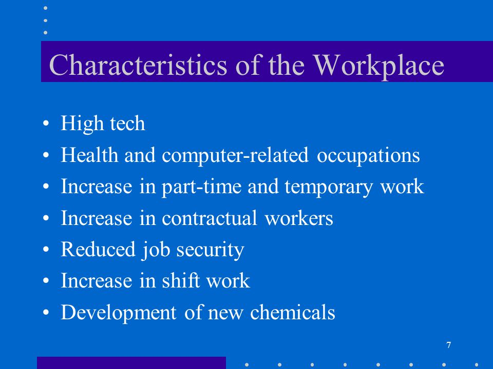 7 Characteristics of the Workplace High tech Health and computer-related occupations Increase in part-time and temporary work Increase in contractual workers Reduced job security Increase in shift work Development of new chemicals