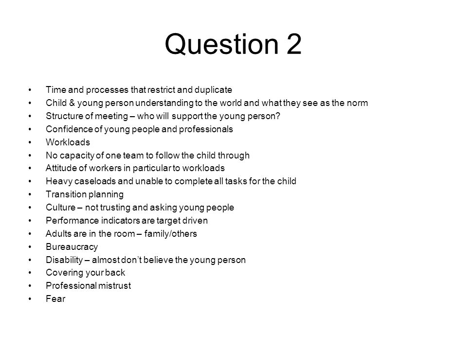 Question 2 Time and processes that restrict and duplicate Child & young person understanding to the world and what they see as the norm Structure of meeting – who will support the young person.