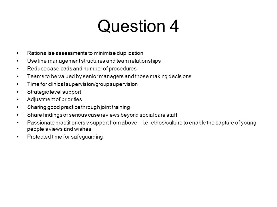 Question 4 Rationalise assessments to minimise duplication Use line management structures and team relationships Reduce caseloads and number of procedures Teams to be valued by senior managers and those making decisions Time for clinical supervision/group supervision Strategic level support Adjustment of priorities Sharing good practice through joint training Share findings of serious case reviews beyond social care staff Passionate practitioners v support from above – i.e.