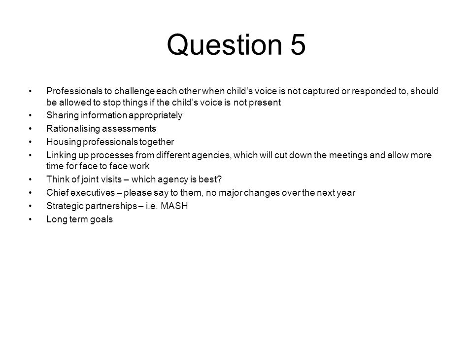 Question 5 Professionals to challenge each other when child's voice is not captured or responded to, should be allowed to stop things if the child's voice is not present Sharing information appropriately Rationalising assessments Housing professionals together Linking up processes from different agencies, which will cut down the meetings and allow more time for face to face work Think of joint visits – which agency is best.