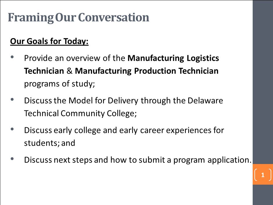 1 Our Goals for Today: Provide an overview of the Manufacturing Logistics Technician & Manufacturing Production Technician programs of study; Discuss the Model for Delivery through the Delaware Technical Community College; Discuss early college and early career experiences for students; and Discuss next steps and how to submit a program application.