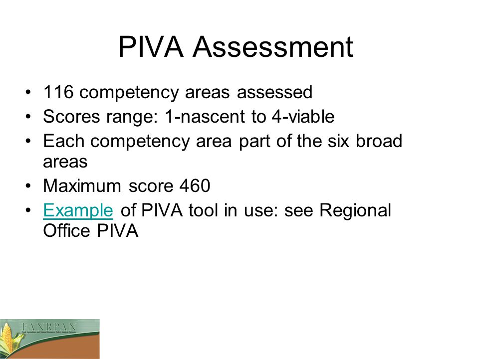 PIVA Assessment 116 competency areas assessed Scores range: 1-nascent to 4-viable Each competency area part of the six broad areas Maximum score 460 Example of PIVA tool in use: see Regional Office PIVAExample