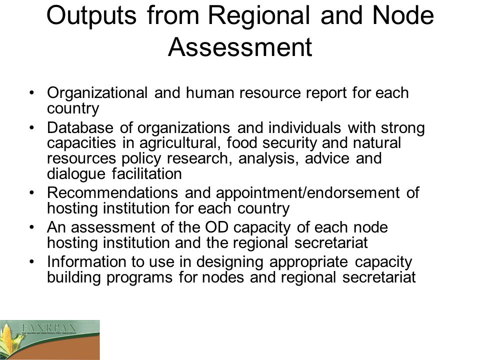Outputs from Regional and Node Assessment Organizational and human resource report for each country Database of organizations and individuals with strong capacities in agricultural, food security and natural resources policy research, analysis, advice and dialogue facilitation Recommendations and appointment/endorsement of hosting institution for each country An assessment of the OD capacity of each node hosting institution and the regional secretariat Information to use in designing appropriate capacity building programs for nodes and regional secretariat