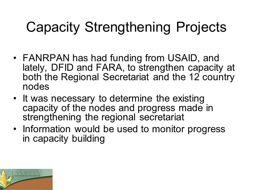 Capacity Strengthening Projects FANRPAN has had funding from USAID, and lately, DFID and FARA, to strengthen capacity at both the Regional Secretariat and the 12 country nodes It was necessary to determine the existing capacity of the nodes and progress made in strengthening the regional secretariat Information would be used to monitor progress in capacity building