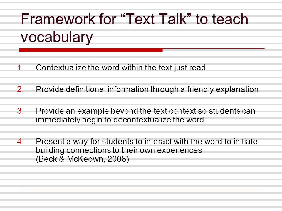 Framework for Text Talk to teach vocabulary 1.Contextualize the word within the text just read 2.Provide definitional information through a friendly explanation 3.Provide an example beyond the text context so students can immediately begin to decontextualize the word 4.Present a way for students to interact with the word to initiate building connections to their own experiences (Beck & McKeown, 2006)